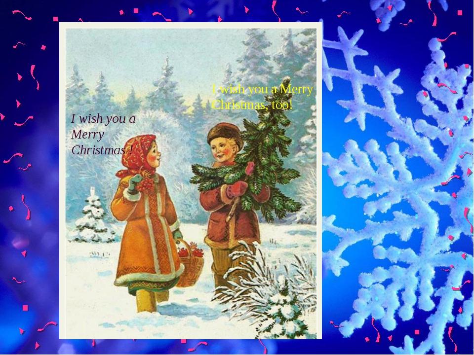 I wish you a Merry Christmas ! I wish you a Merry Christmas, too!