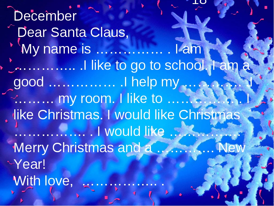 18 December Dear Santa Claus, My name is …………… . I am ………….. .I like to go t...