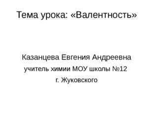 Тема урока: «Валентность» Казанцева Евгения Андреевна учитель химии МОУ школы