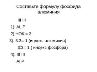 Составьте формулу фосфида алюминия III III 1). AL P 2).НОК = 3 3). 3:3= 1 (ин