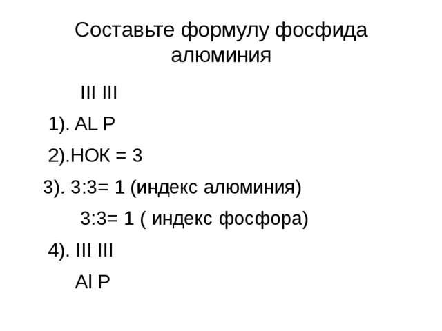 Составьте формулу фосфида алюминия III III 1). AL P 2).НОК = 3 3). 3:3= 1 (ин...