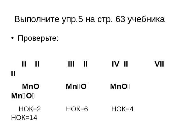 Выполните упр.5 на стр. 63 учебника Проверьте: II II III II IV II VII II MnO...