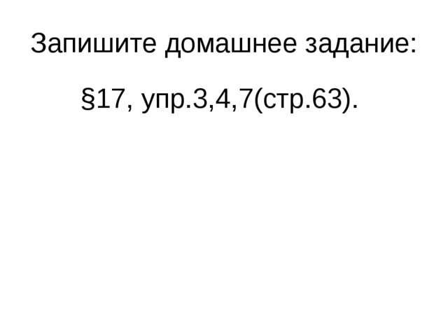 Запишите домашнее задание: §17, упр.3,4,7(стр.63).