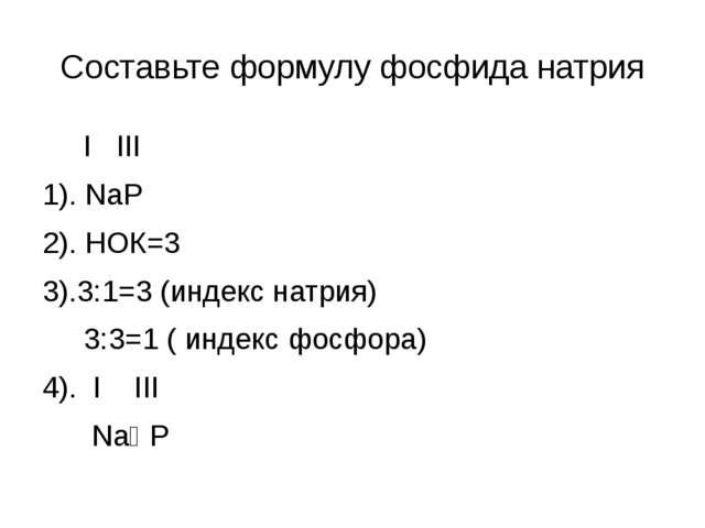 Составьте формулу фосфида натрия I III 1). NaP 2). НОК=3 3).3:1=3 (индекс нат...