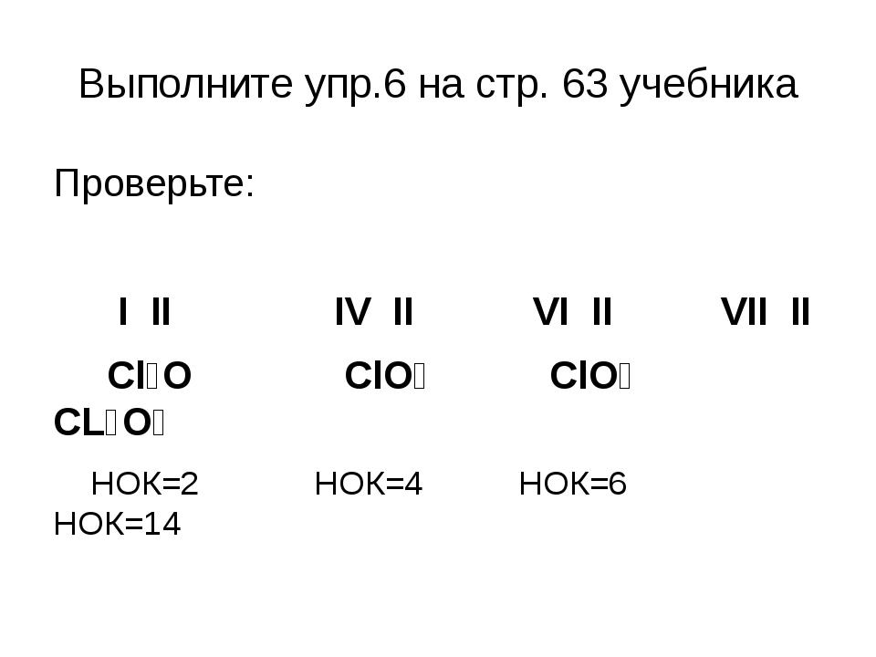 Выполните упр.6 на стр. 63 учебника Проверьте: I II IV II VI II VII II Cl₂O C...