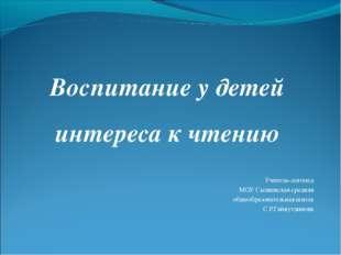 Воспитание у детей интереса к чтению Учитель-логопед МОУ Сылвенская средняя о