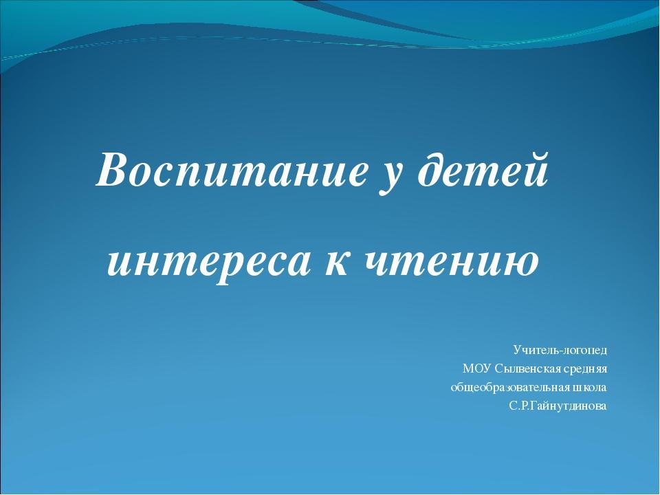 Воспитание у детей интереса к чтению Учитель-логопед МОУ Сылвенская средняя о...