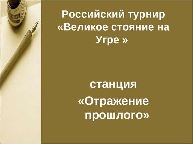 Российский турнир «Великое стояние на Угре » станция «Отражение прошлого»