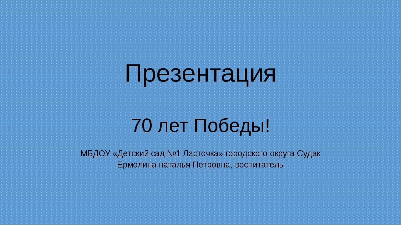 Презентация 70 лет Победы! МБДОУ «Детский сад №1 Ласточка» городского округа...