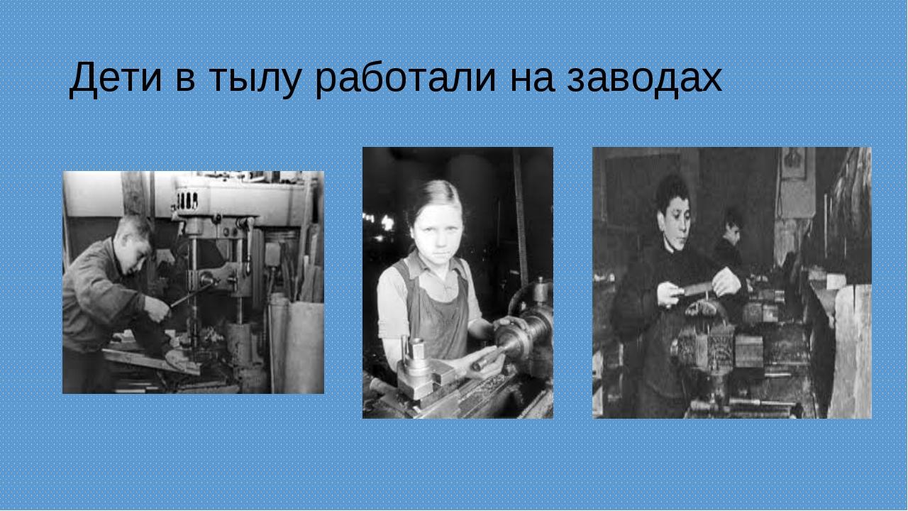 Дети в тылу работали на заводах