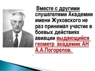 Вместе с другими слушателями Академии имени Жуковского не раз принимал участ