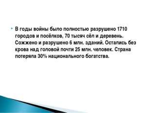 В годы войны было полностью разрушено 1710 городов и посёлков, 70 тысяч сёл и