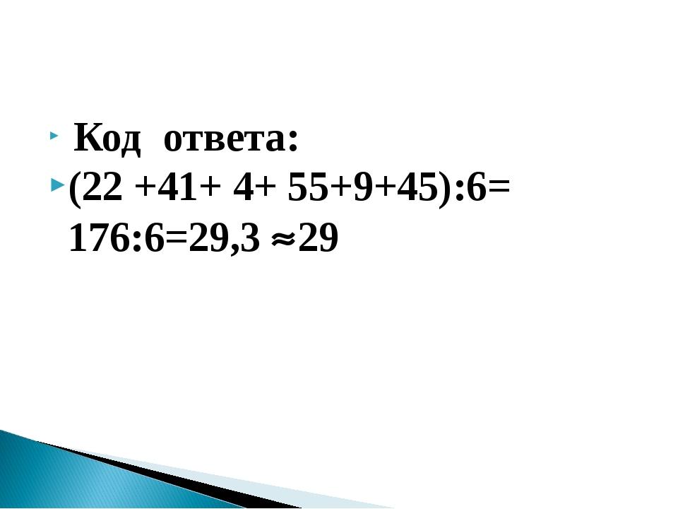 Код ответа: (22 +41+ 4+ 55+9+45):6= 176:6=29,3 29