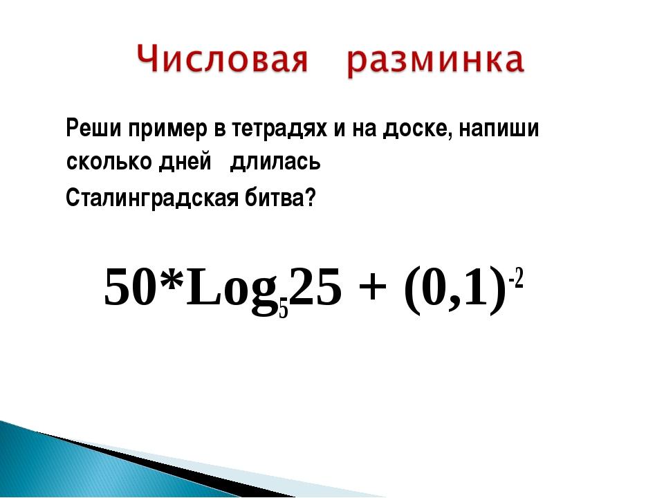 Реши пример в тетрадях и на доске, напиши сколько дней длилась Сталинградска...