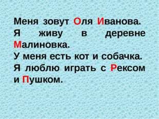 Меня зовут Оля Иванова. Я живу в деревне Малиновка. У меня есть кот и собачка
