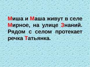 Миша и Маша живут в селе Мирное, на улице Знаний. Рядом с селом протекает реч