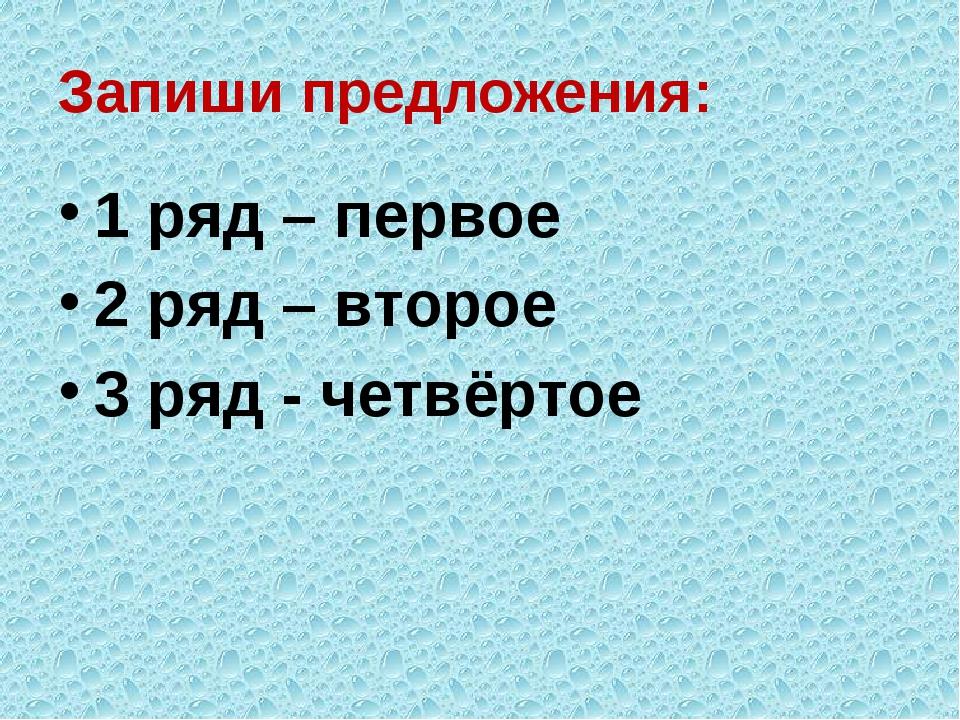 Запиши предложения: 1 ряд – первое 2 ряд – второе 3 ряд - четвёртое