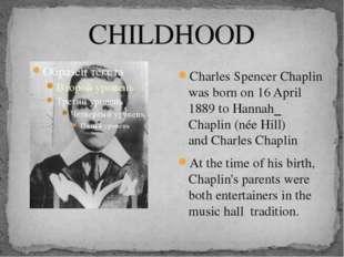 CHILDHOOD Charles Spencer Chaplin was born on 16 April 1889 toHannah Chaplin