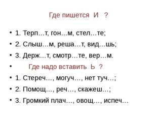 Где пишется И ? 1. Терп…т, гон…м, стел…те; 2. Слыш…м, реша…т, вид…шь; 3. Держ
