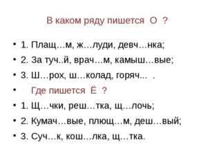 В каком ряду пишется О ? 1. Плащ…м, ж…луди, девч…нка; 2. За туч..й, врач…м, к