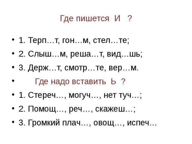 Где пишется И ? 1. Терп…т, гон…м, стел…те; 2. Слыш…м, реша…т, вид…шь; 3. Держ...