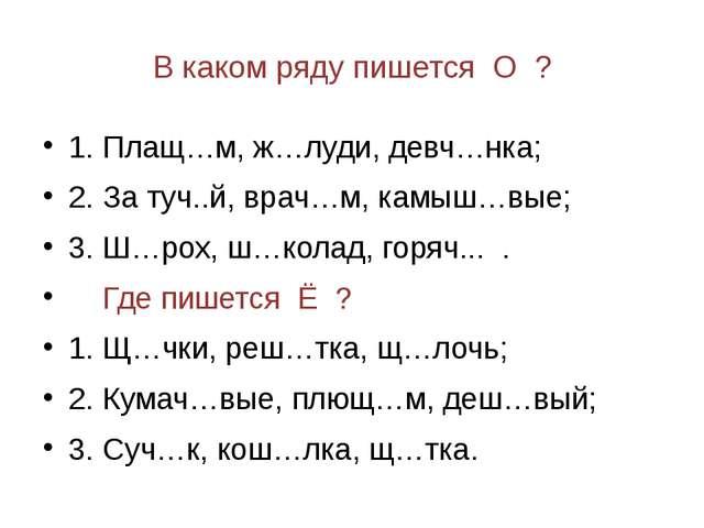 В каком ряду пишется О ? 1. Плащ…м, ж…луди, девч…нка; 2. За туч..й, врач…м, к...