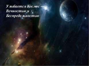 Улыбается Космос —Вечностью и Беспредельностью