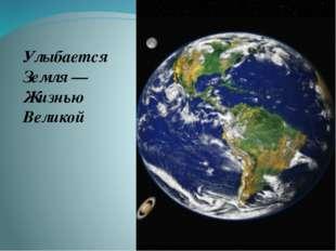 Улыбается Земля —Жизнью Великой