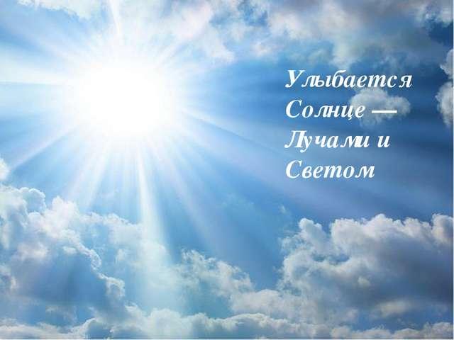 Улыбается Солнце —Лучами и Светом