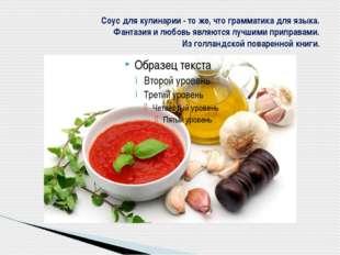 Соус для кулинарии - то же, что грамматика для языка. Фантазия и любовь являю