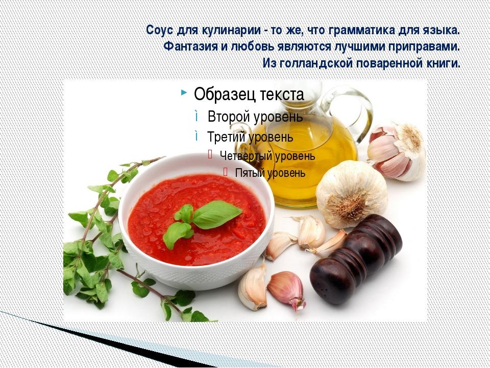 Соус для кулинарии - то же, что грамматика для языка. Фантазия и любовь являю...