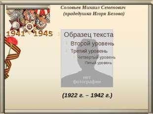 Соловьев Михаил Семенович (прадедушка Игоря Белова) (1922 г. – 1942 г.)