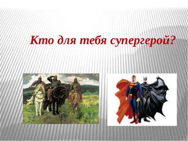 Кто для тебя супергерой?