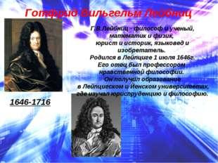 Готфрид Вильгельм Лейбниц 1646-1716 Г.В.Лейбниц - философ и ученый, математик