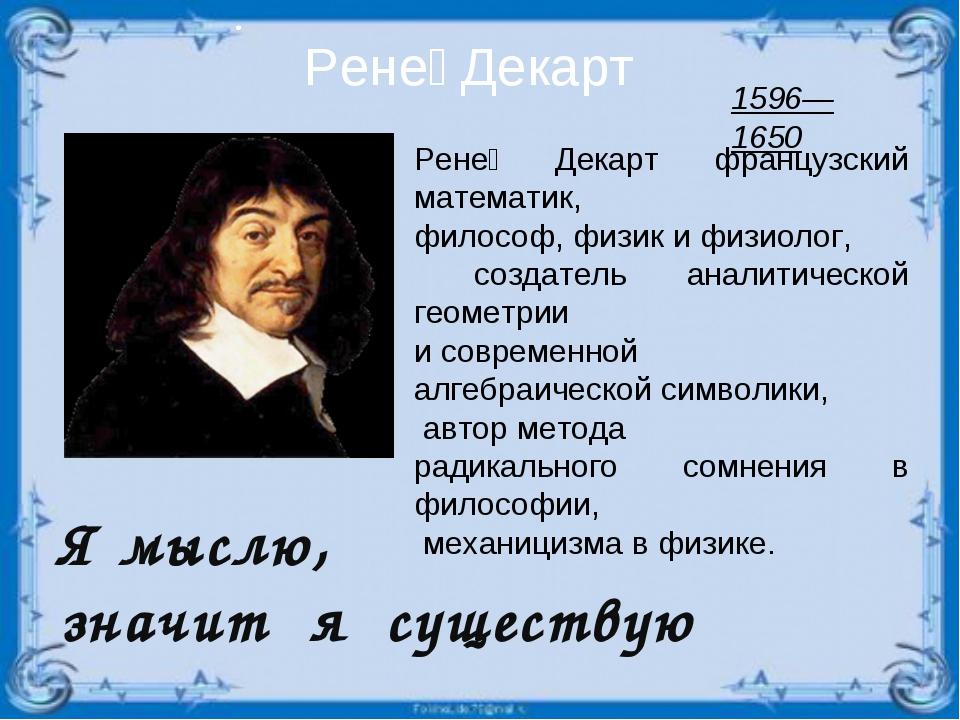 Я мыслю, значит я существую Рене́ Декарт Рене́ Декарт французский математик,...