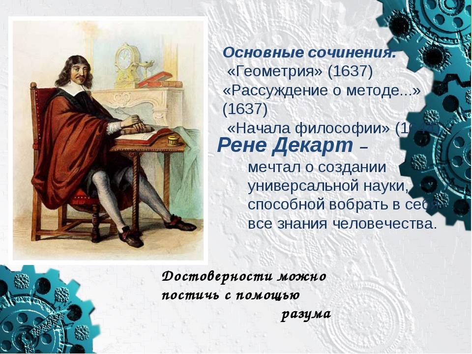 Основные сочинения: «Геометрия» (1637) «Рассуждение о методе...» (1637) «Нача...