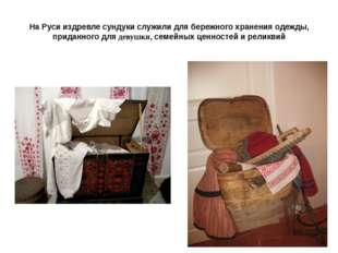 На Руси издревле сундуки служили для бережного хранения одежды, приданного дл