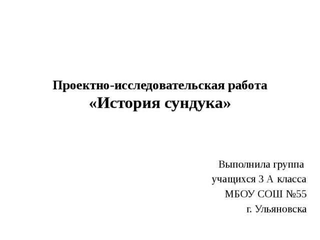 Проектно-исследовательская работа «История сундука» Выполнила группа учащихся...