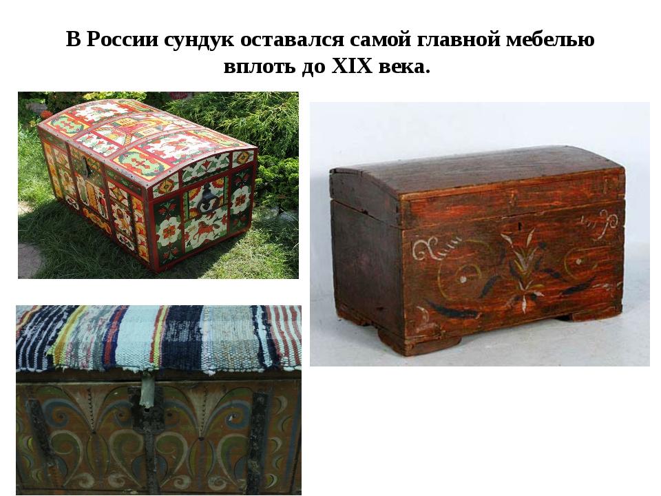 В России сундук оставался самой главной мебелью вплоть до XIX века.