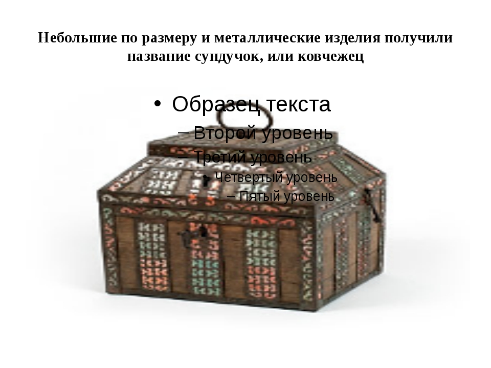 Небольшие по размеру и металлические изделия получили название сундучок, или...