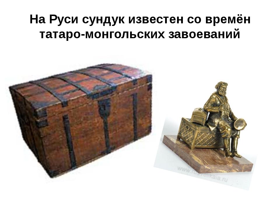 На Руси сундук известен со времён татаро-монгольских завоеваний