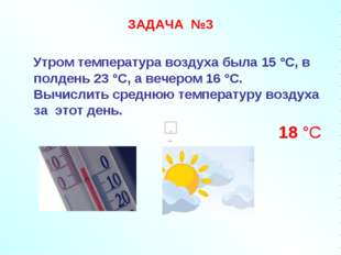 ЗАДАЧА №3 Утром температура воздуха была 15 °С, в полдень 23 °С, а вечером 16