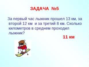 ЗАДАЧА №5 За первый час лыжник прошел 13 км, за второй 12 км и за третий 8 км