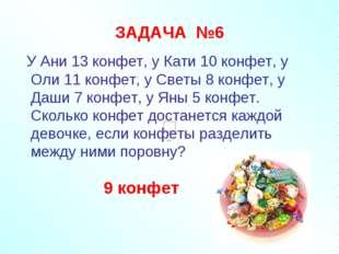 ЗАДАЧА №6 У Ани 13 конфет, у Кати 10 конфет, у Оли 11 конфет, у Светы 8 конфе