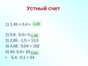 Устный счет  1) 1,45 + 0,4 = 1,49 2) 0,8 · 0,5= 0,4 3) 2,85 - 1,5 = 13,5