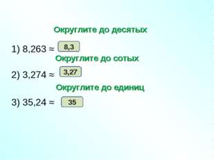 1) 8,263 ≈ 2) 3,274 ≈ 3) 35,24 ≈ 8,3 3,27 35 Округлите до десятых Округлите
