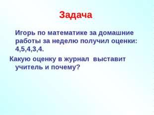 Задача Игорь по математике за домашние работы за неделю получил оценки: 4,5,4