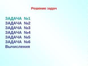 Решение задач ЗАДАЧА №1 ЗАДАЧА №2 ЗАДАЧА №3 ЗАДАЧА №4 ЗАДАЧА №5 ЗАДАЧА №6 Выч