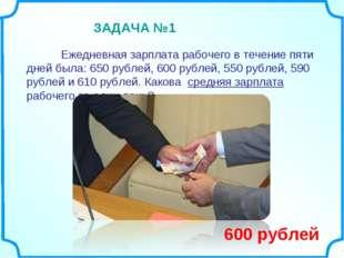Ежедневная зарплата рабочего в течение пяти дней была: 650 рублей, 600 рубл