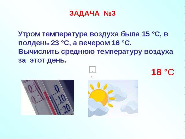 ЗАДАЧА №3 Утром температура воздуха была 15 °С, в полдень 23 °С, а вечером 16...
